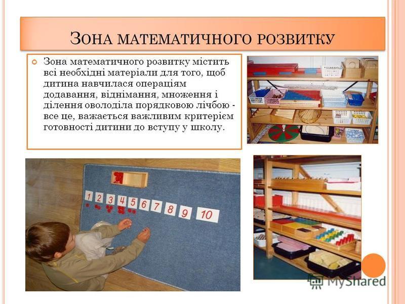 Зона математичного розвитку містить всі необхідні матеріали для того, щоб дитина навчилася операціям додавання, віднімання, множення і ділення оволоділа порядковою лічбою - все це, важається важливим критерієм готовності дитини до вступу у школу. З О