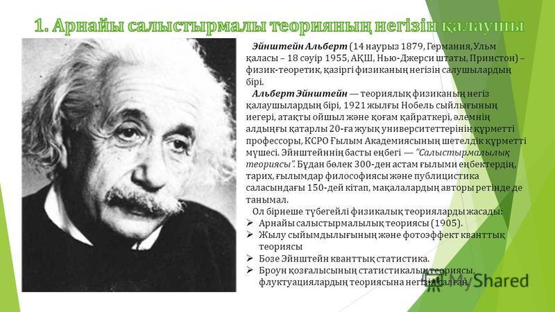 Эйнштейн Альберт (14 наурыз 1879, Германия, Ульм қаласы – 18 сәуір 1955, АҚШ, Нью-Джерси штаты, Принстон) – физик-теоретик, қазіргі физиканың негізін салушылардың бірі. Альберт Эйнштейн теориялық физиканың негіз қалаушылардың бірі, 1921 жылғы Нобель