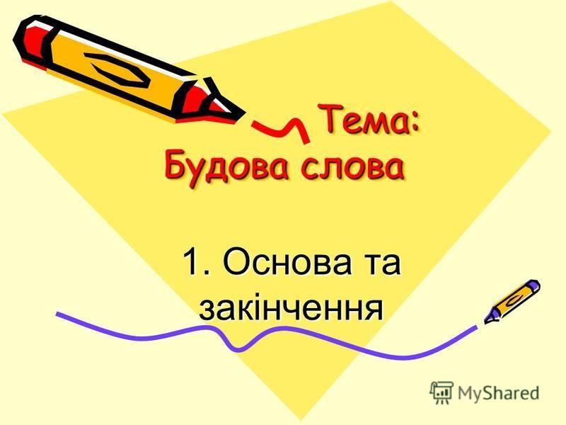 Тема: Будова слова Тема: Будова слова Тема: Будова слова 1. Основа та закінчення