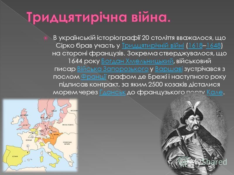 В українській історіографії 20 століття вважалося, що Сірко брав участь у Тридцятирічній війні (1618–1648) на стороні французів. Зокрема стверджувалося, що 1644 року Богдан Хмельницький, військовий писар Війська Запорозького у Варшаві зустрічався з п