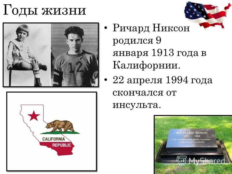 Годы жизни Ричард Никсон родился 9 января 1913 года в Калифорнии. 22 апреля 1994 года скончался от инсульта.