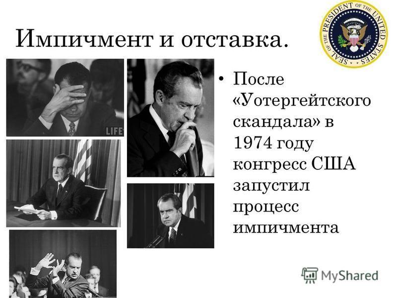 Импичмент и отставка. После «Уотергейтского скандала» в 1974 году конгресс США запустил процесс импичмента