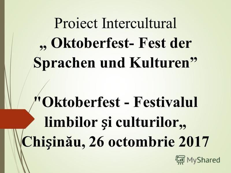 Proiect Intercultural Oktoberfest- Fest der Sprachen und Kulturen Oktoberfest - Festivalul limbilor ș i culturilor Chi ș inău, 26 octombrie 2017
