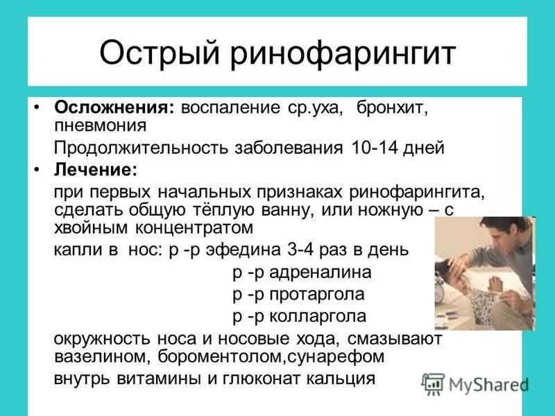 Острый ринофарингит Осложнения: воспаление ср.уха, бронхит, пневмония Продолжительность заболевания 10-14 дней Лечение: при первых начальных признаках ринофарингита, сделать общую тёплую ванну, или ножную – с хвойным концентратом капли в нос: р -р эф