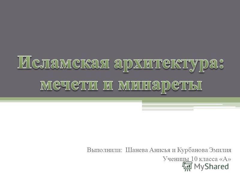 Выполнили: Шанева Анисья и Курбанова Эмилия Ученицы 10 класса «А»