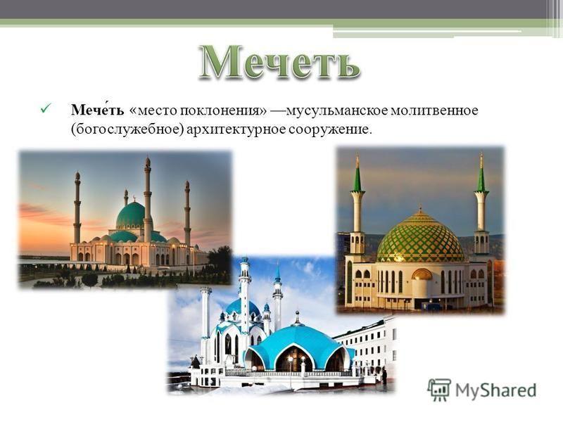 Мечеть «место поклонения» мусульманское молитвенное (богослужебное) архитектурное сооружение.