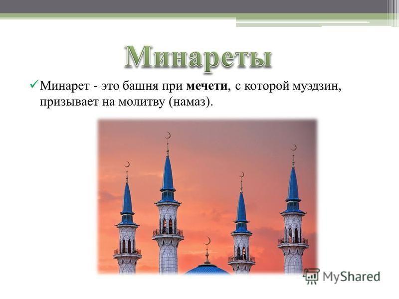 Минарет - это башня при мечети, с которой муэдзин, призывает на молитву (намаз).
