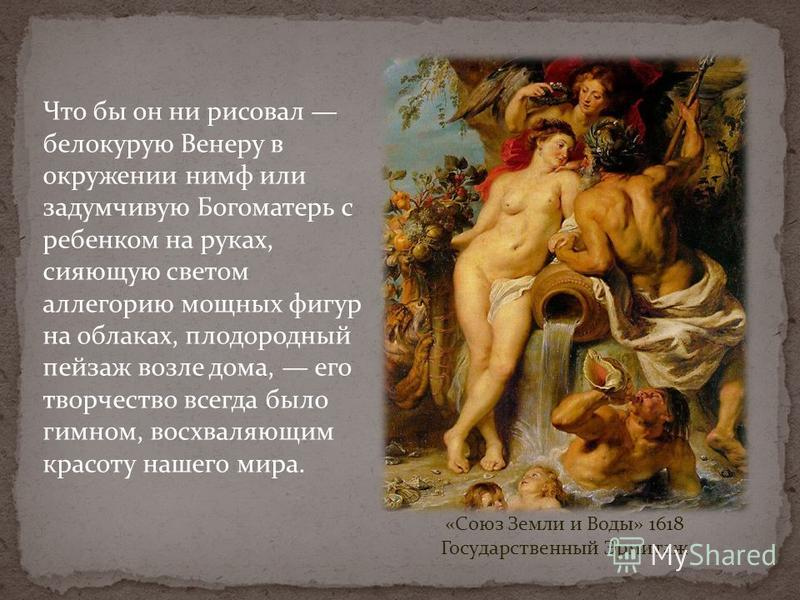 «Союз Земли и Воды» 1618 Государственный Эрмитаж Что бы он ни рисовал белокурую Венеру в окружении нимф или задумчивую Богоматерь с ребенком на руках, сияющую светом аллегорию мощных фигур на облаках, плодородный пейзаж возле дома, его творчество все