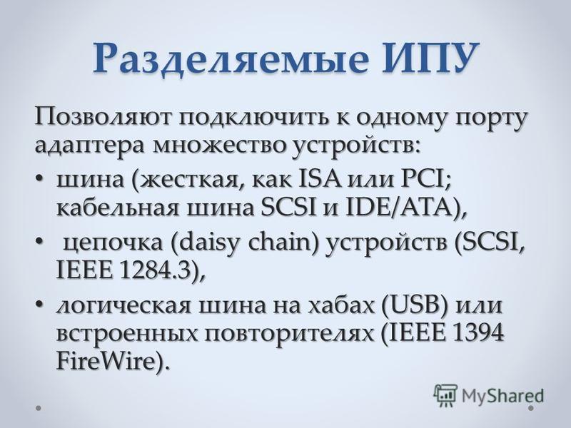 Разделяемые ИПУ Позволяют подключить к одному порту адаптера множество устройств: шина (жесткая, как ISA или PCI; кабельная шина SCSI и IDE/ATA), шина (жесткая, как ISA или PCI; кабельная шина SCSI и IDE/ATA), цепочка (daisy chain) устройств (SCSI, I