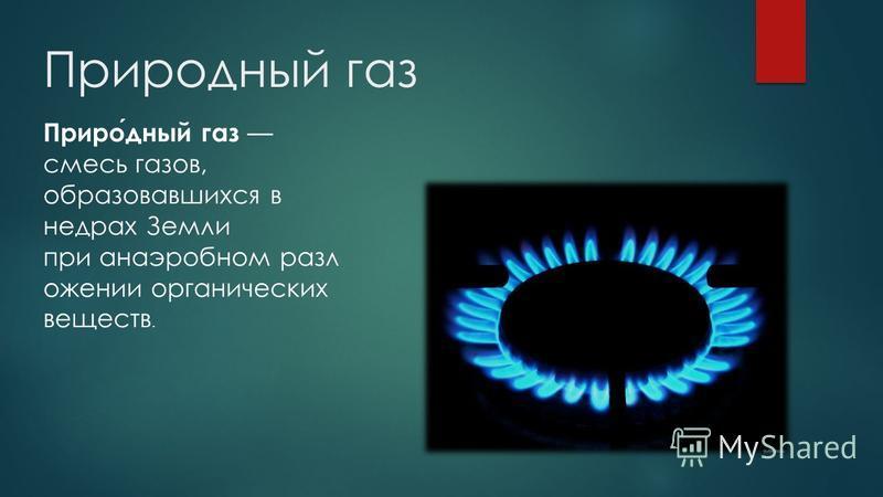 Природный газ Природный газ смесь газов, образовавшихся в недрах Земли при анаэробном разложении органических веществ.