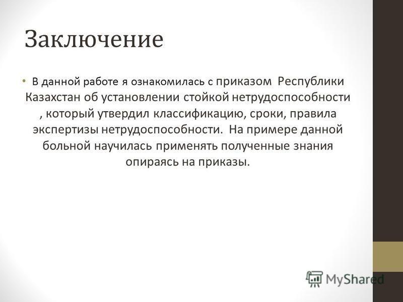 Заключение В данной работе я ознакомилась с приказом Республики Казахстан об установлении стойкой нетрудоспособности, который утвердил классификацию, сроки, правила экспертизы нетрудоспособности. На примере данной больной научилась применять полученн