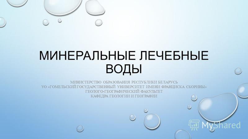 МИНЕРАЛЬНЫЕ ЛЕЧЕБНЫЕ ВОДЫ МИНИСТЕРСТВО ОБРАЗОВАНИЯ РЕСПУБЛИКИ БЕЛАРУСЬ УО «ГОМЕЛЬСКИЙ ГОСУДАРСТВЕННЫЙ УНИВЕРСИТЕТ ИМЕНИ ФРАНЦИСКА СКОРИНЫ» ГЕОЛОГО-ГЕОГРАФИЧЕСКИЙ ФАКУЛЬТЕТ КАФЕДРА ГЕОЛОГИИ И ГЕОГРАФИИ
