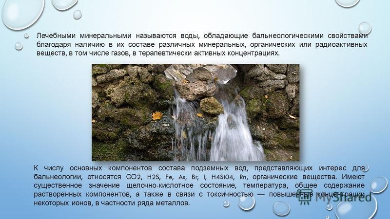 Лечебными минеральными называются воды, обладающие бальнеологическими свойствами благодаря наличию в их составе различных минеральных, органических или радиоактивных веществ, в том числе газов, в терапевтически активных концентрациях. К числу основны