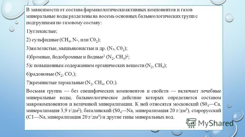 В зависимости от состава фармакологически активных компонентов и газов минеральные воды разделены на восемь основных бальнеологических групп с подгруппами по газовому составу: 1)углекислые; 2) сульфидные (СН 4, N-, или С0 2 ); 3)железистые, мышьяков