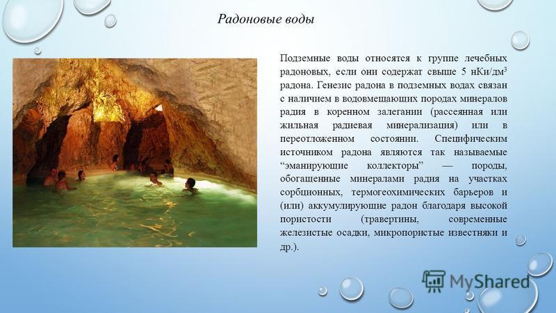 Подземные воды относятся к группе лечебных радоновых, если они содержат свыше 5 н Ки/дм 3 радона. Генезис радона в подземных водах связан с наличием в водовмещающих породах минералов радия в коренном залегании (рассеянная или жильная радиевая минерал