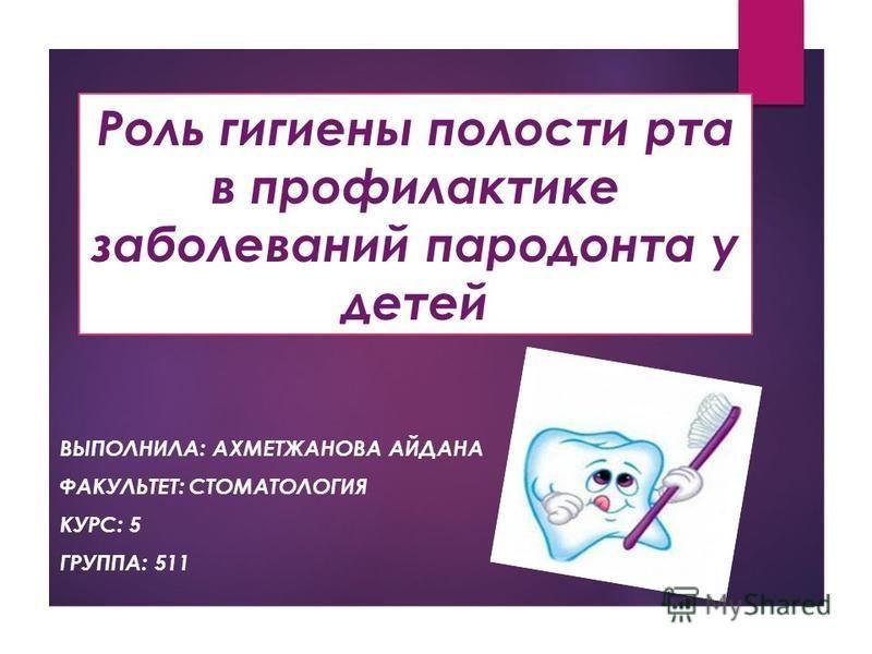 Роль гигиены полости рта в профилактике заболеваний пародонта у детей ВЫПОЛНИЛА: АХМЕТЖАНОВА АЙДАНА ФАКУЛЬТЕТ: СТОМАТОЛОГИЯ КУРС: 5 ГРУППА: 511