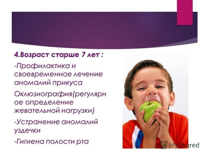 4. Возраст старше 7 лет : -Профилактика и своевременное лечение аномалий прикуса Оклюзиография(регулярное определение жевательной нагрузки) -Устранение аномалий уздечки -Гигиена полости рта