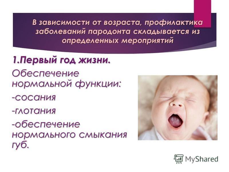В зависимости от возраста, профилактика заболеваний пародонта складывается из определенных мероприятий 1. Первый год жизни. Обеспечение нормальной функции: -сосания-глотания -обеспечение нормального смыкания губ.