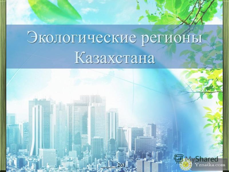 Экологические регионы Казахстана ______ 201_
