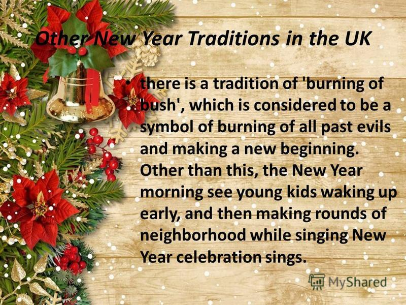 Other New Year Traditions in the UK there is a tradition of 'burning of bush', which is considered to be a symbol of burning of all past evils and making a new beginning. Other than this, the New Year morning see young kids waking up early, and then
