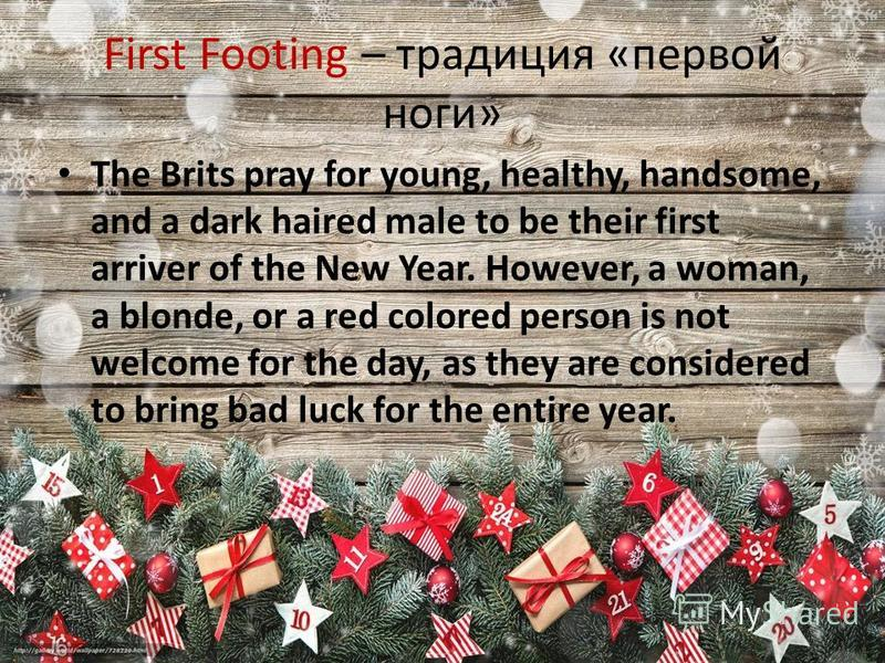 First Footing – традиция «первой ноги» The Brits pray for young, healthy, handsome, and a dark haired male to be their first arriver of the New Year. However, a woman, a blonde, or a red colored person is not welcome for the day, as they are consider
