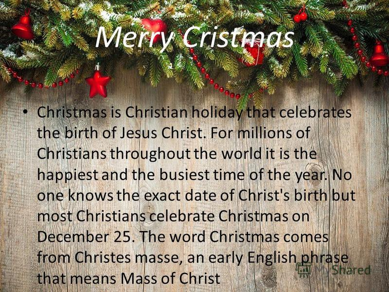 Merry Cristmas Christmas is Christian holiday that celebrates the birth of Jesus Christ. For millions of Christians throughout the world it is the happiest and the busiest time of the year. No one knows the exact date of Christ's birth but most Chris