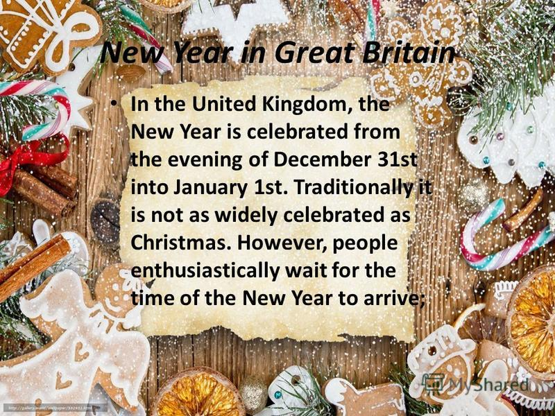 New Year in Great Britain In the United Kingdom, the New Year is celebrated from the evening of December 31st into January 1st. Traditionally it is not as widely celebrated as Christmas. However, people enthusiastically wait for the time of the New Y