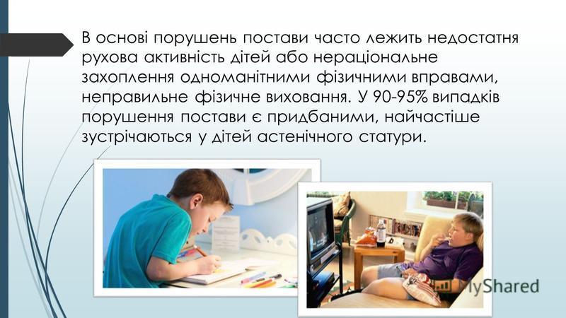 В основі порушень постави часто лежить недостатня рухова активність дітей або нераціональне захоплення одноманітними фізичними вправами, неправильне фізичне виховання. У 90-95% випадків порушення постави є придбаними, найчастіше зустрічаються у дітей