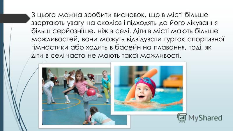 З цього можна зробити висновок, що в місті більше звертають увагу на сколіоз і підходять до його лікування більш серйозніше, ніж в селі. Діти в місті мають більше можливостей, вони можуть відвідувати гурток спортивної гімнастики або ходить в басейн н