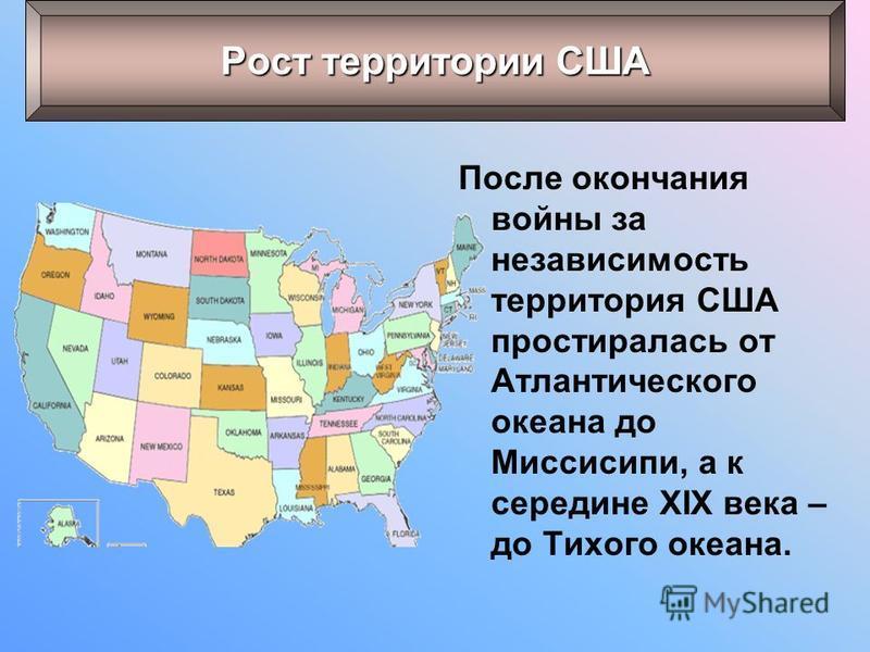 После окончания войны за независимость территория США простиралась от Атлантического океана до Миссисипи, а к середине XIX века – до Тихого океана. Рост территории США