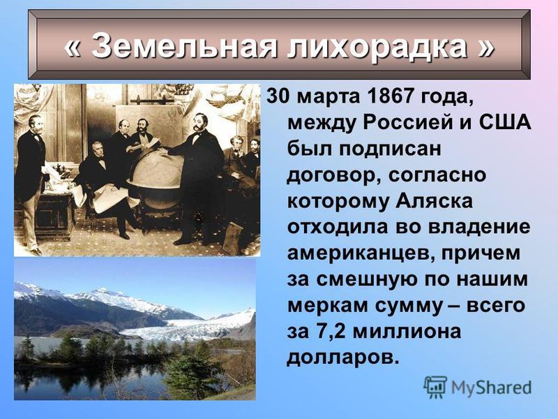 30 марта 1867 года, между Россией и США был подписан договор, согласно которому Аляска отходила во владение американцев, причем за смешную по нашим меркам сумму – всего за 7,2 миллиона долларов. « Земельная лихорадка »