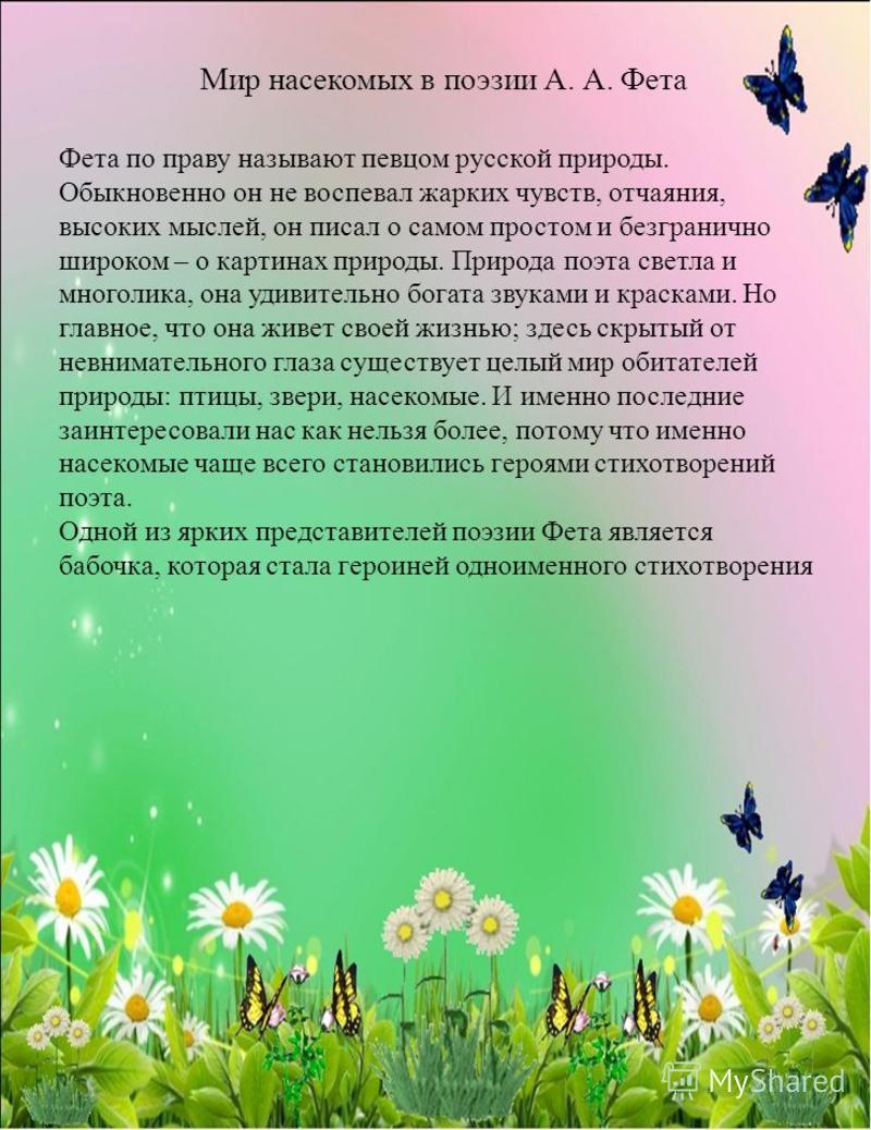 Мир насекомых в поэзии А. А. Фета Фета по праву называют певцом русской природы. Обыкновенно он не воспевал жарких чувств, отчаяния, высоких мыслей, он писал о самом простом и безгранично широком – о картинах природы. Природа поэта светла и многолика