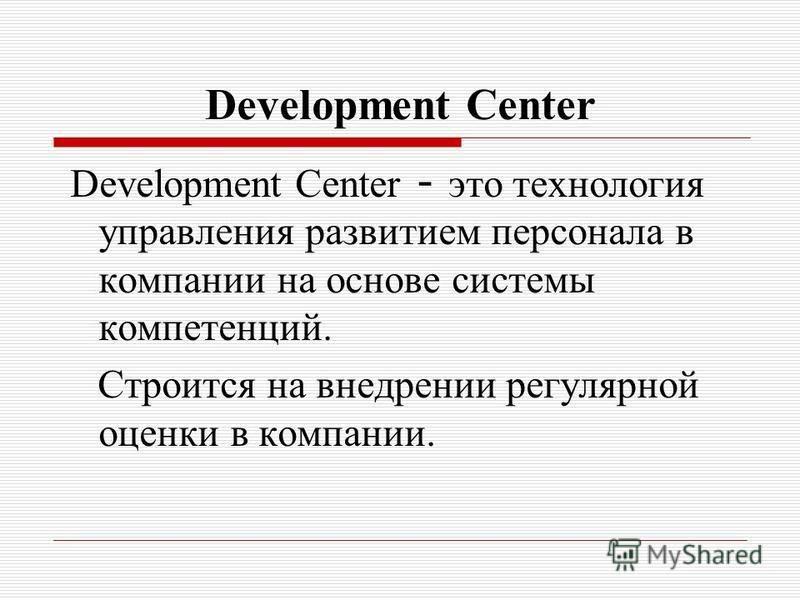 Development Center Development Center - это технология управления развитием персонала в компании на основе системы компетенций. Строится на внедрении регулярной оценки в компании.