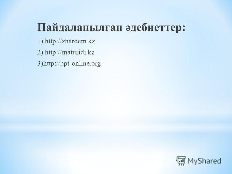 Пайдаланылған әдебиеттер: 1) http://zhardem.kz 2) http://maturidi.kz 3)http://ppt-online.org