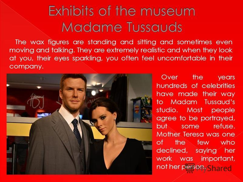 The wax figures are standing and sitting and sometimes even moving and talking. They are extremely realistic and when they look at you, their eyes sparkling, you often feel uncomfortable in their company. Over the years hundreds of celebrities have m
