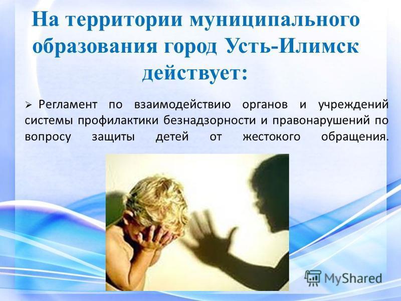 Регламент по взаимодействию органов и учреждений системы профилактики безнадзорности и правонарушений по вопросу защиты детей от жестокого обращения. На территории муниципального образования город Усть-Илимск действует: