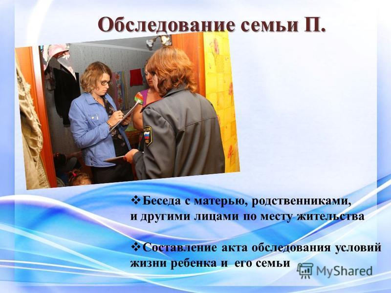 Обследование семьи П. Беседа с матерью, родственниками, и другими лицами по месту жительства Составление акта обследования условий жизни ребенка и его семьи