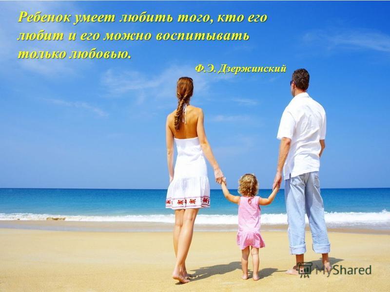 Ребенок умеет любить того, кто его любит и его можно воспитывать только любовью. Ф.Э. Дзержинский