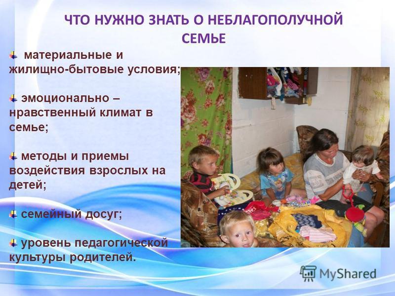 материальные и жилищно-бытовые условия; эмоционально – нравственный климат в семье; методы и приемы воздействия взрослых на детей; семейный досуг; уровень педагогической культуры родителей. ЧТО НУЖНО ЗНАТЬ О НЕБЛАГОПОЛУЧНОЙ СЕМЬЕ