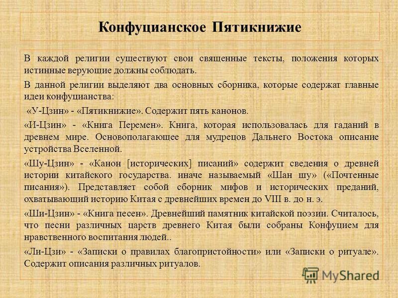 Конфуцианское Пятикнижие В каждой религии существуют свои священные тексты, положения которых истинные верующие должны соблюдать. В данной религии выделяют два основных сборника, которые содержат главные идеи конфуцианства: «У-Цзин» - «Пятикнижие». С
