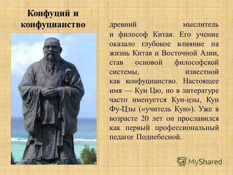 Конфуций и конфуцианство древний мыслитель и философ Китая. Его учение оказало глубокое влияние на жизнь Китая и Восточной Азии, став основой философской системы, известной как конфуцианство. Настоящее имя Кун Цю, но в литературе часто именуется Кун-