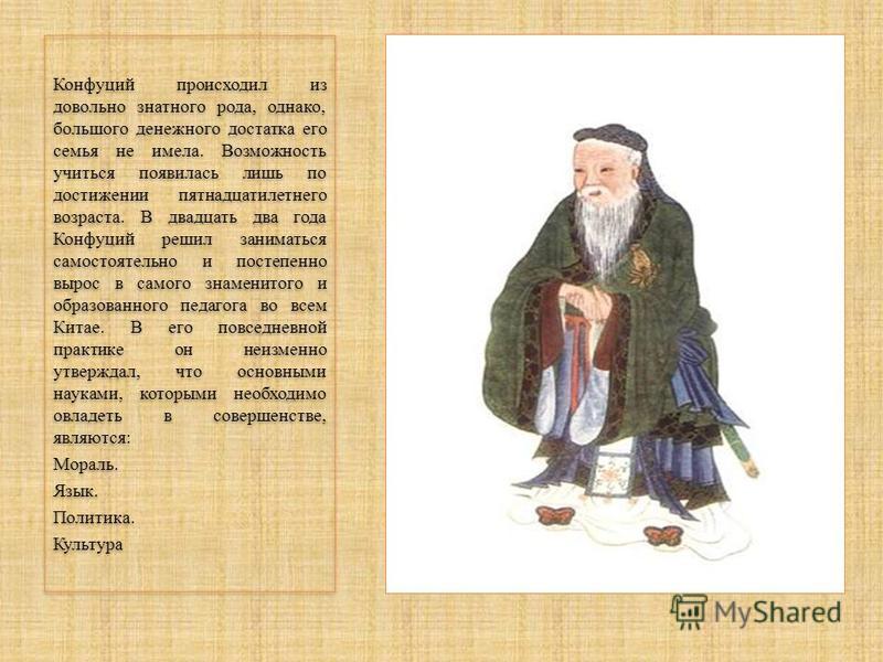 Конфуций происходил из довольно знатного рода, однако, большого денежного достатка его семья не имела. Возможность учиться появилась лишь по достижении пятнадцатилетнего возраста. В двадцать два года Конфуций решил заниматься самостоятельно и постепе