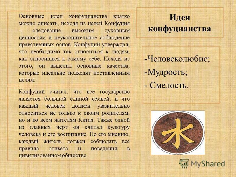 Идеи конфуцианства Основные идеи конфуцианства кратко можно описать, исходя из целей Конфуция – следование высоким духовным ценностям и неукоснительное соблюдение нравственных основ. Конфуций утверждал, что необходимо так относиться к людям, как отно