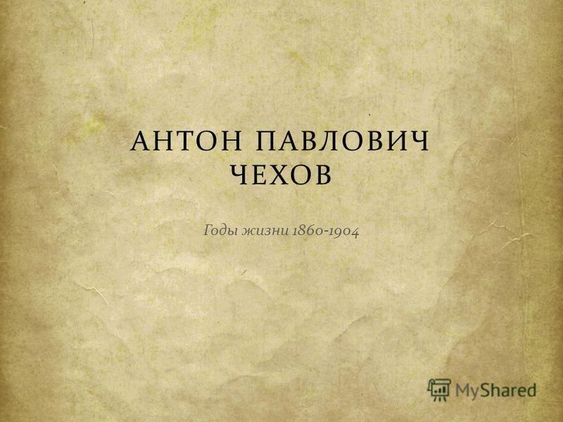 АНТОН ПАВЛОВИЧ ЧЕХОВ Годы жизни 1860-1904