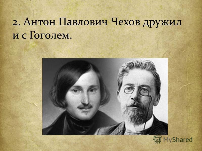 2. Антон Павлович Чехов дружил и с Гоголем.