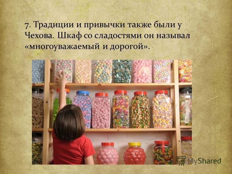 7. Традиции и привычки также были у Чехова. Шкаф со сладостями он называл « многоуважаемый и дорогой ».