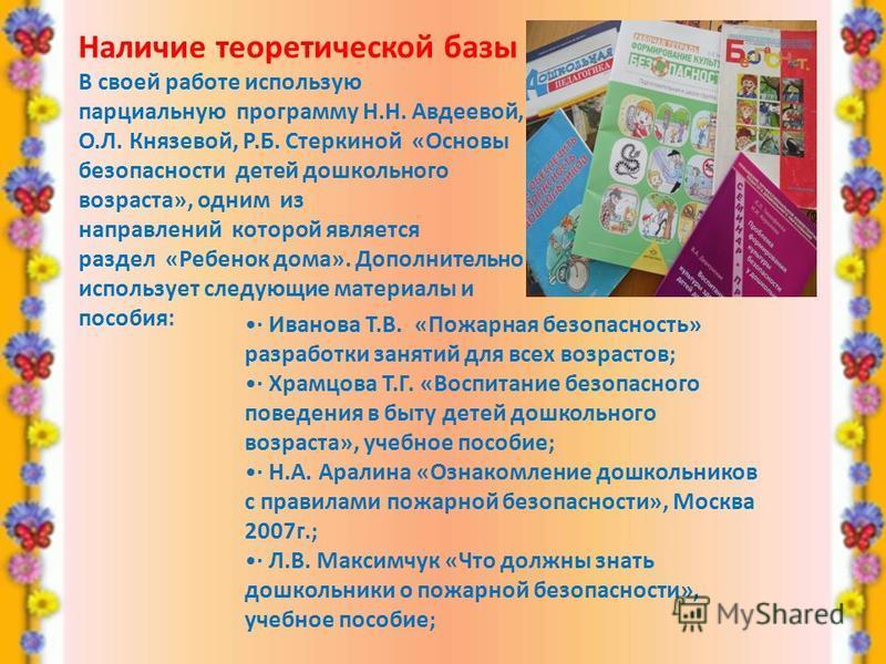 Наличие теоретической базы В своей работе использую парциальную программу Н.Н. Авдеевой, О.Л. Князевой, Р.Б. Стеркиной «Основы безопасности детей дошкольного возраста», одним из направлений которой является раздел «Ребенок дома». Дополнительно исполь