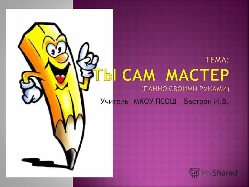 Учитель МКОУ ПСОШ Бастрон И.В.