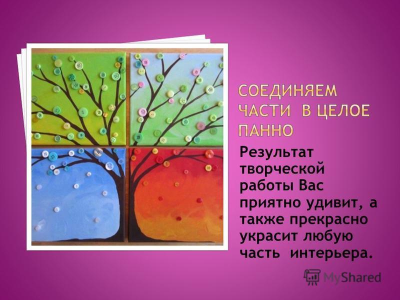 Результат творческой работы Вас приятно удивит, а также прекрасно украсит любую часть интерьера.