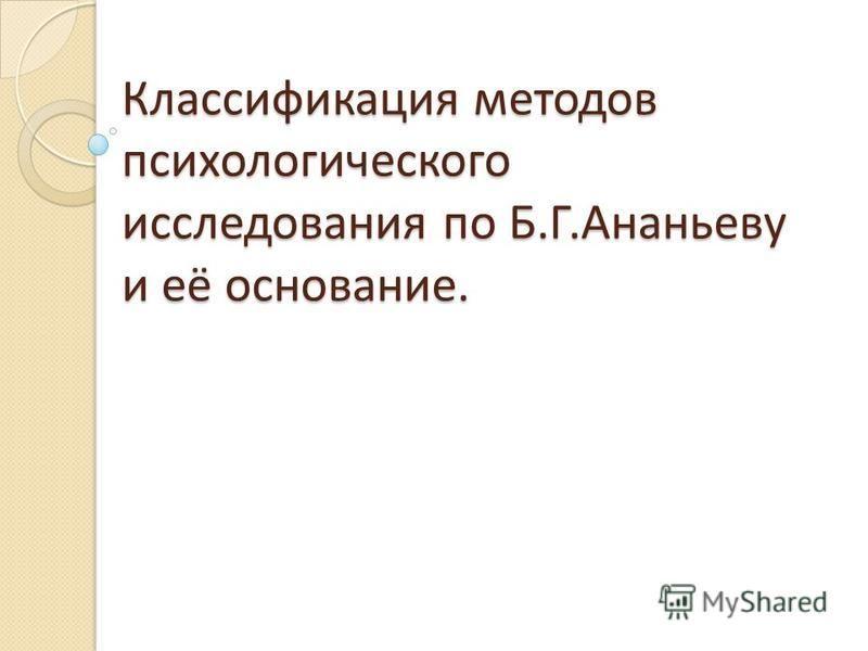 Классификация методов психологического исследования по Б.Г.Ананьеву и её основание.